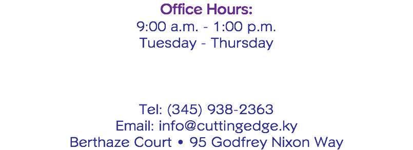 Office Hours: 9:00 a.m. - 1:00 p.m. Tuesday - Thursday Tel: (345) 938-2363 Email: info@cuttingedge.ky Berthaze Court • 95 Godfrey Nixon Way